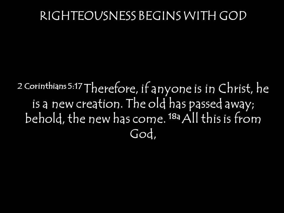 RIGHTEOUSNESS BEGINS WITH GOD 2 Corinthians 5:17 Therefore, if anyone is in Christ, he is a new creation.