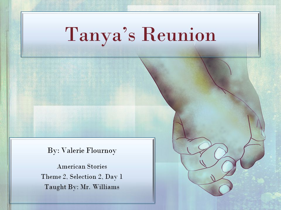 Tanya's Reunion By: Valerie Flournoy American Stories Theme 2, Selection 2, Day 1 Taught By: Mr. Williams By: Valerie Flournoy American Stories Theme