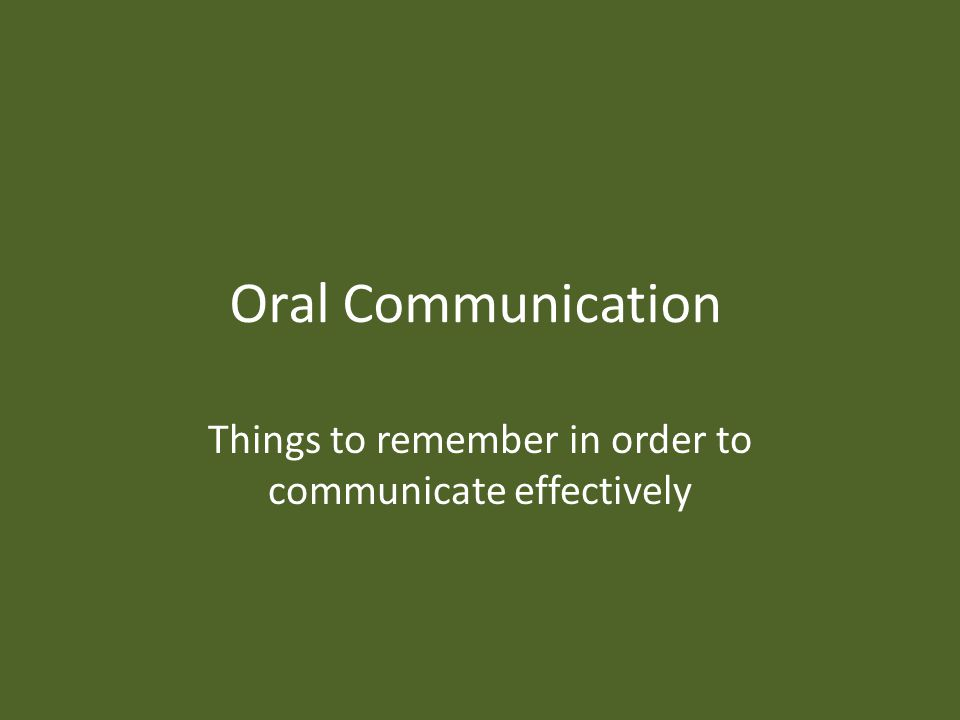 Oral Communication Things to remember in order to communicate effectively