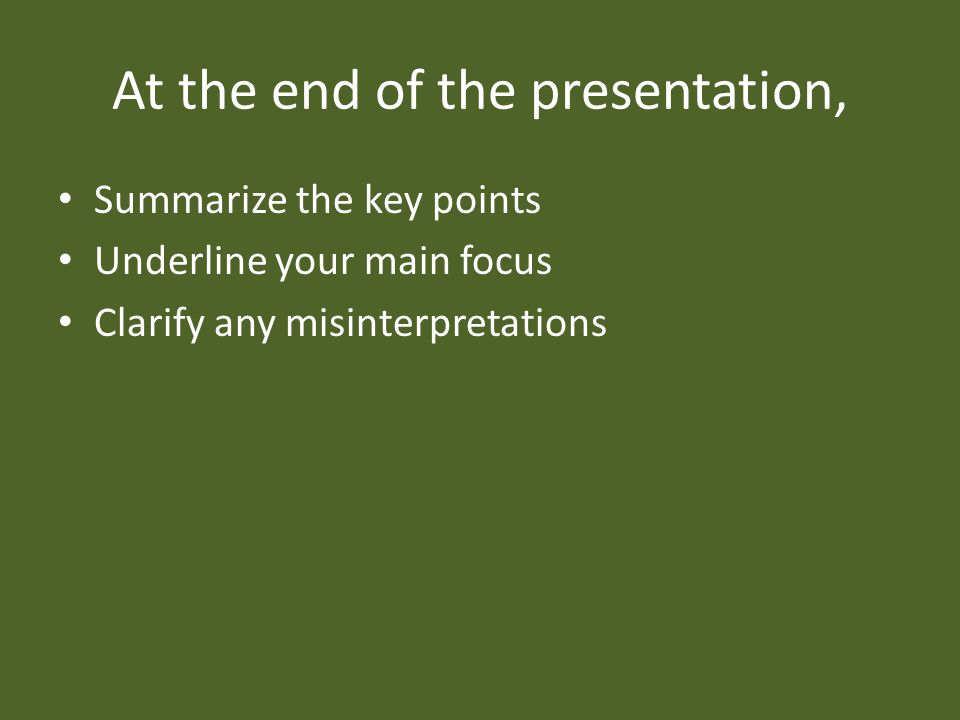 At the end of the presentation, Summarize the key points Underline your main focus Clarify any misinterpretations