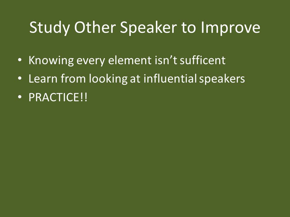 Study Other Speaker to Improve Knowing every element isn't sufficent Learn from looking at influential speakers PRACTICE!!