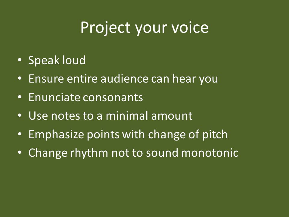 Project your voice Speak loud Ensure entire audience can hear you Enunciate consonants Use notes to a minimal amount Emphasize points with change of pitch Change rhythm not to sound monotonic