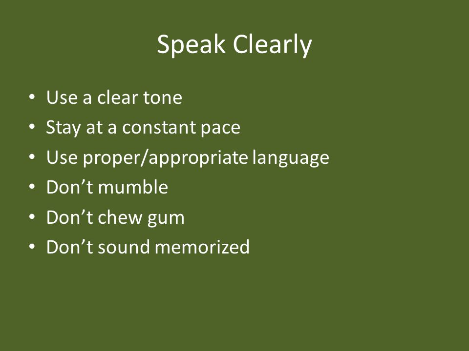 Speak Clearly Use a clear tone Stay at a constant pace Use proper/appropriate language Don't mumble Don't chew gum Don't sound memorized