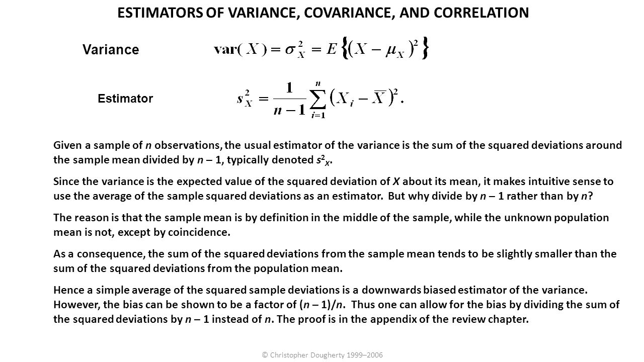 © Christopher Dougherty 1999–2006 ESTIMATORS OF VARIANCE, COVARIANCE, AND CORRELATION Given a sample of n observations, the usual estimator of the var