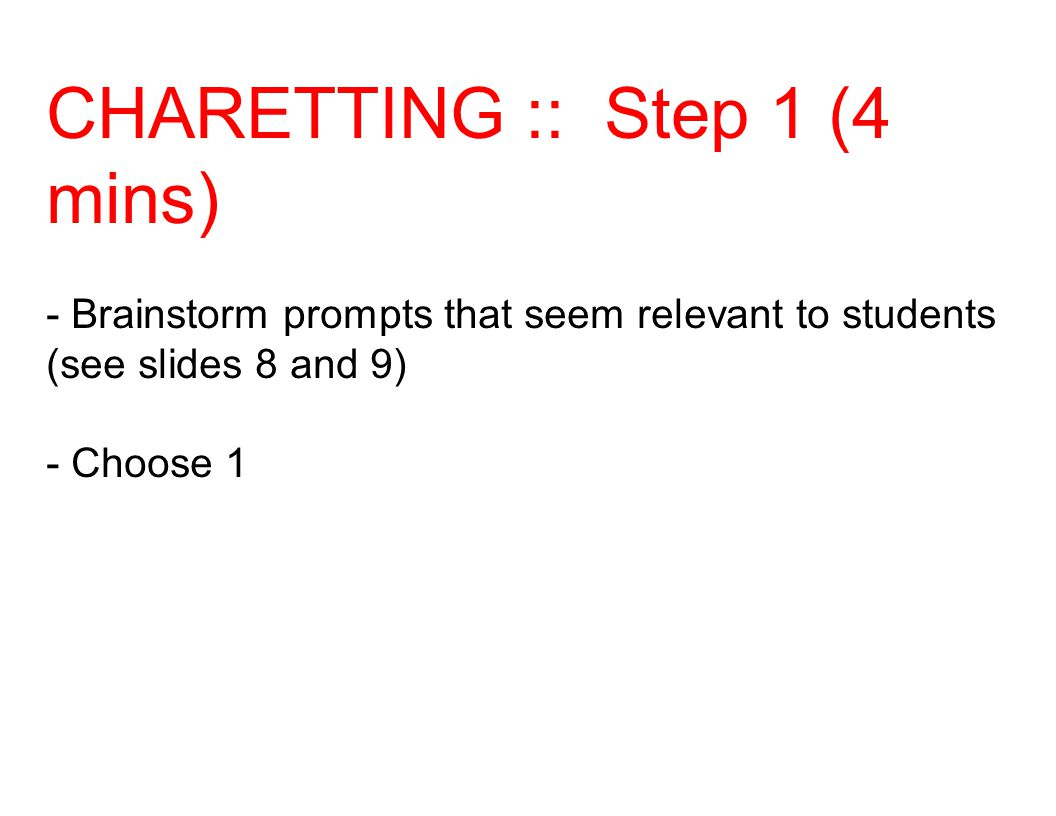 CHARETTING :: Step 1 (4 mins) - Brainstorm prompts that seem relevant to students (see slides 8 and 9) - Choose 1