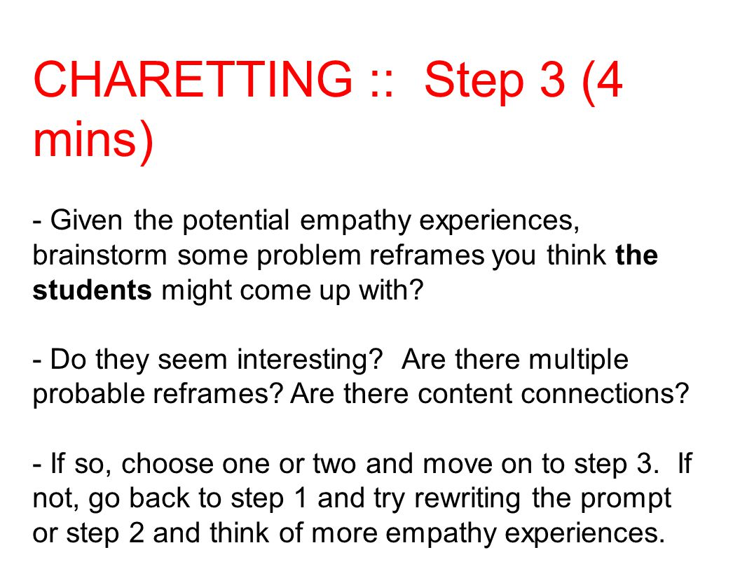 CHARETTING :: Step 3 (4 mins) - Given the potential empathy experiences, brainstorm some problem reframes you think the students might come up with.