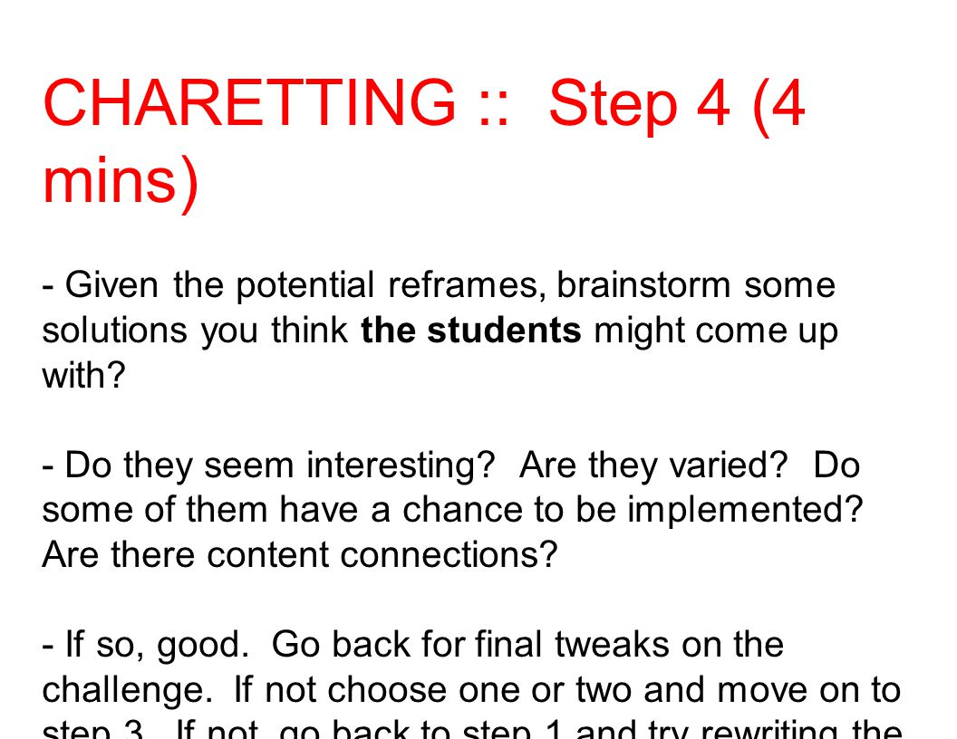 CHARETTING :: Step 4 (4 mins) - Given the potential reframes, brainstorm some solutions you think the students might come up with? - Do they seem inte