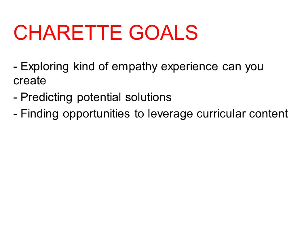 CHARETTE GOALS - Exploring kind of empathy experience can you create - Predicting potential solutions - Finding opportunities to leverage curricular c
