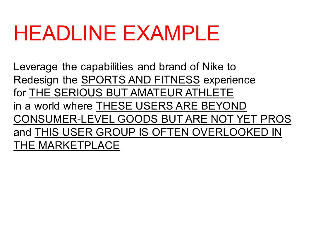 HEADLINE EXAMPLE Leverage the capabilities and brand of Nike to Redesign the SPORTS AND FITNESS experience for THE SERIOUS BUT AMATEUR ATHLETE in a world where THESE USERS ARE BEYOND CONSUMER-LEVEL GOODS BUT ARE NOT YET PROS and THIS USER GROUP IS OFTEN OVERLOOKED IN THE MARKETPLACE