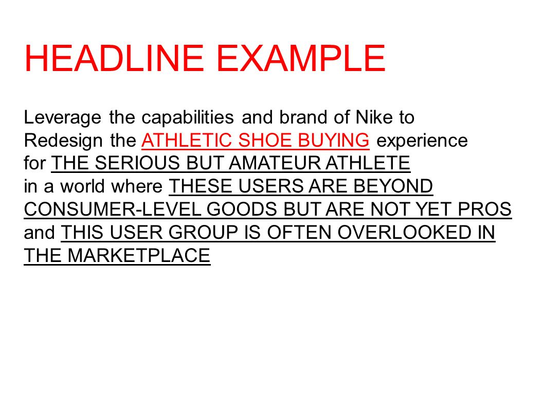 HEADLINE EXAMPLE Leverage the capabilities and brand of Nike to Redesign the ATHLETIC SHOE BUYING experience for THE SERIOUS BUT AMATEUR ATHLETE in a