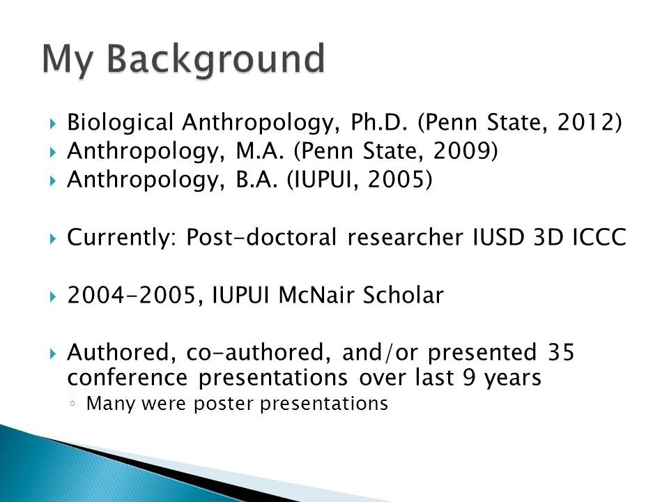  Biological Anthropology, Ph.D. (Penn State, 2012)  Anthropology, M.A. (Penn State, 2009)  Anthropology, B.A. (IUPUI, 2005)  Currently: Post-docto