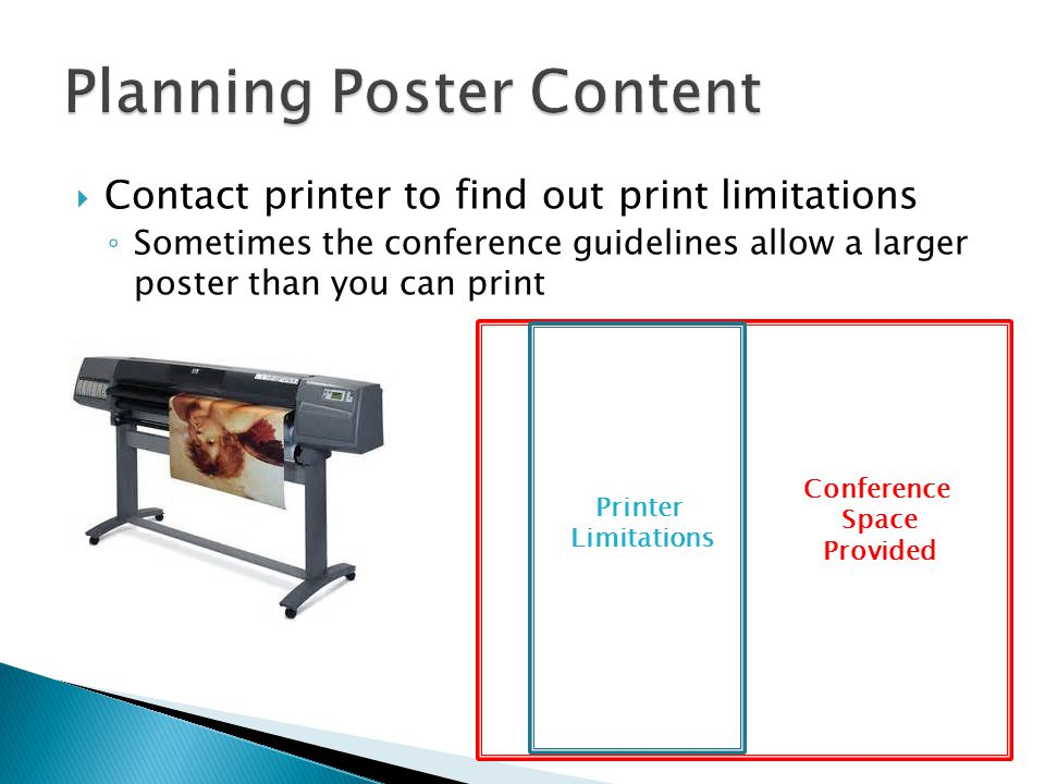  Contact printer to find out print limitations ◦ Sometimes the conference guidelines allow a larger poster than you can print Conference Space Provid