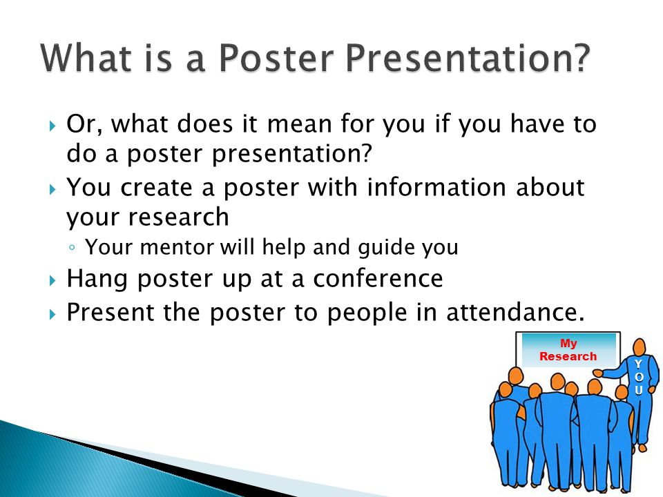  Or, what does it mean for you if you have to do a poster presentation?  You create a poster with information about your research ◦ Your mentor will