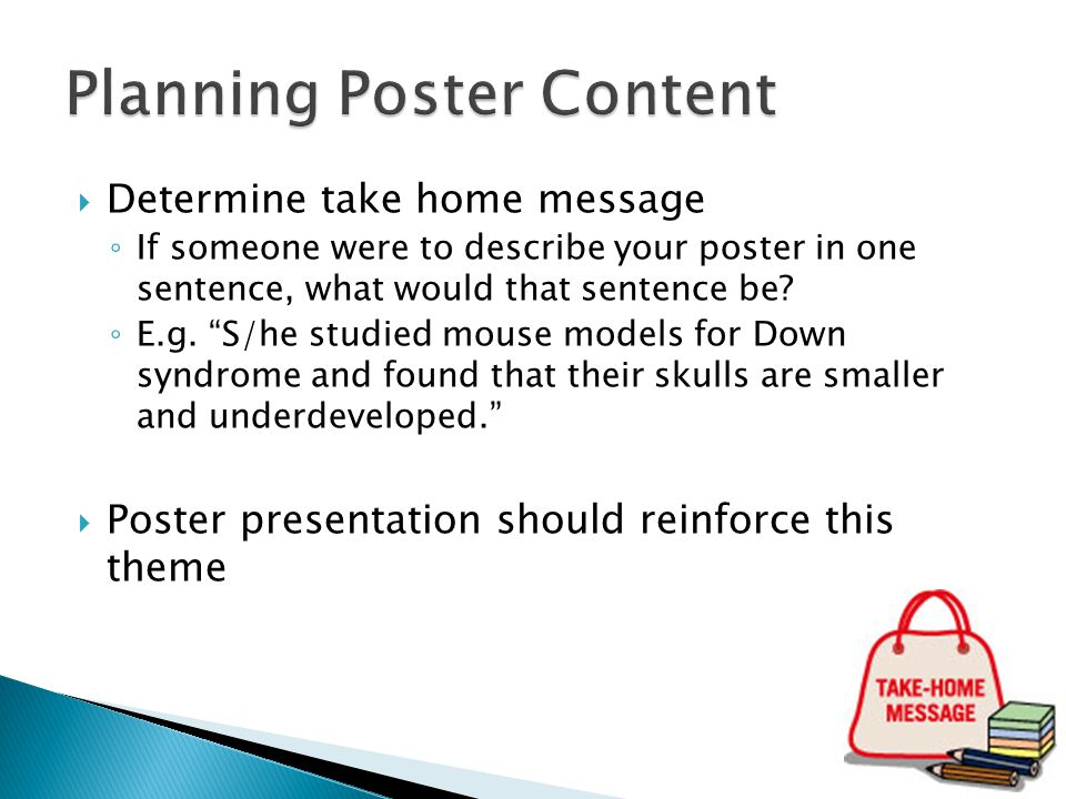""" Determine take home message ◦ If someone were to describe your poster in one sentence, what would that sentence be? ◦ E.g. """"S/he studied mouse model"""