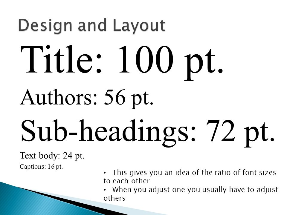 Title: 100 pt. Authors: 56 pt. Sub-headings: 72 pt. Text body: 24 pt. Captions: 16 pt. This gives you an idea of the ratio of font sizes to each other