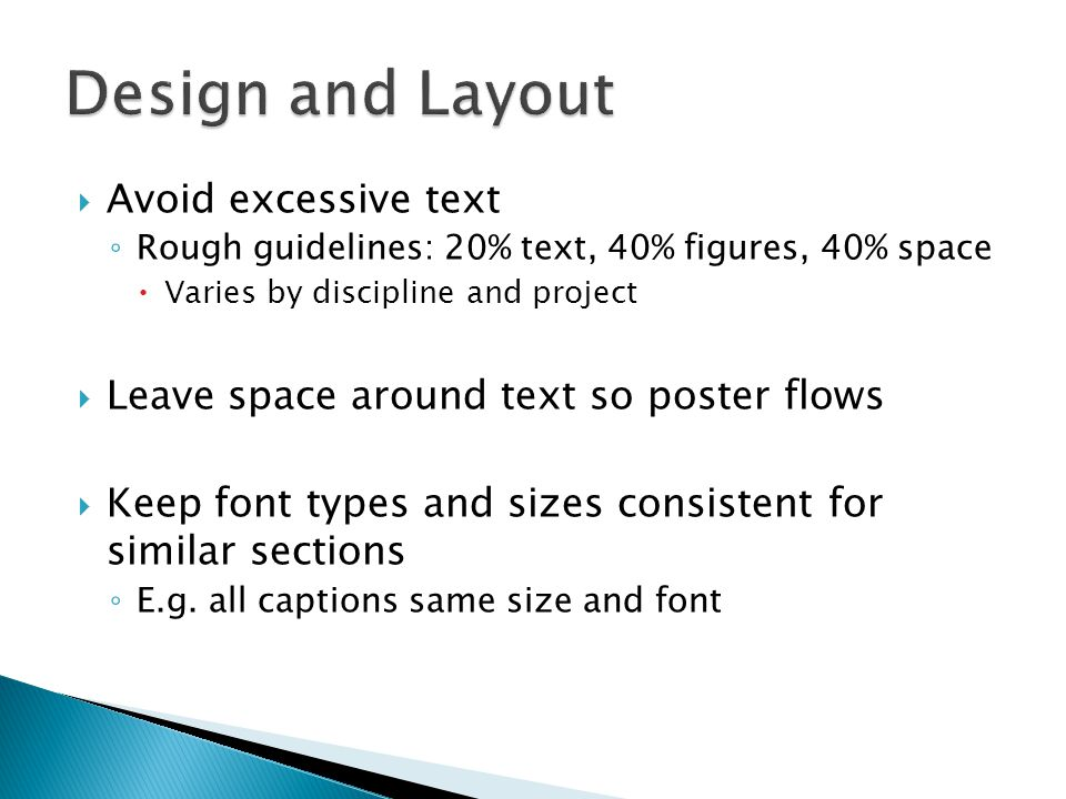  Avoid excessive text ◦ Rough guidelines: 20% text, 40% figures, 40% space  Varies by discipline and project  Leave space around text so poster flo