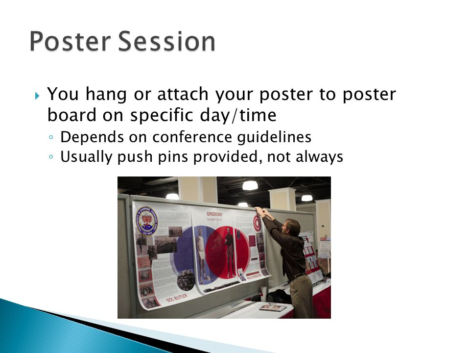  You hang or attach your poster to poster board on specific day/time ◦ Depends on conference guidelines ◦ Usually push pins provided, not always
