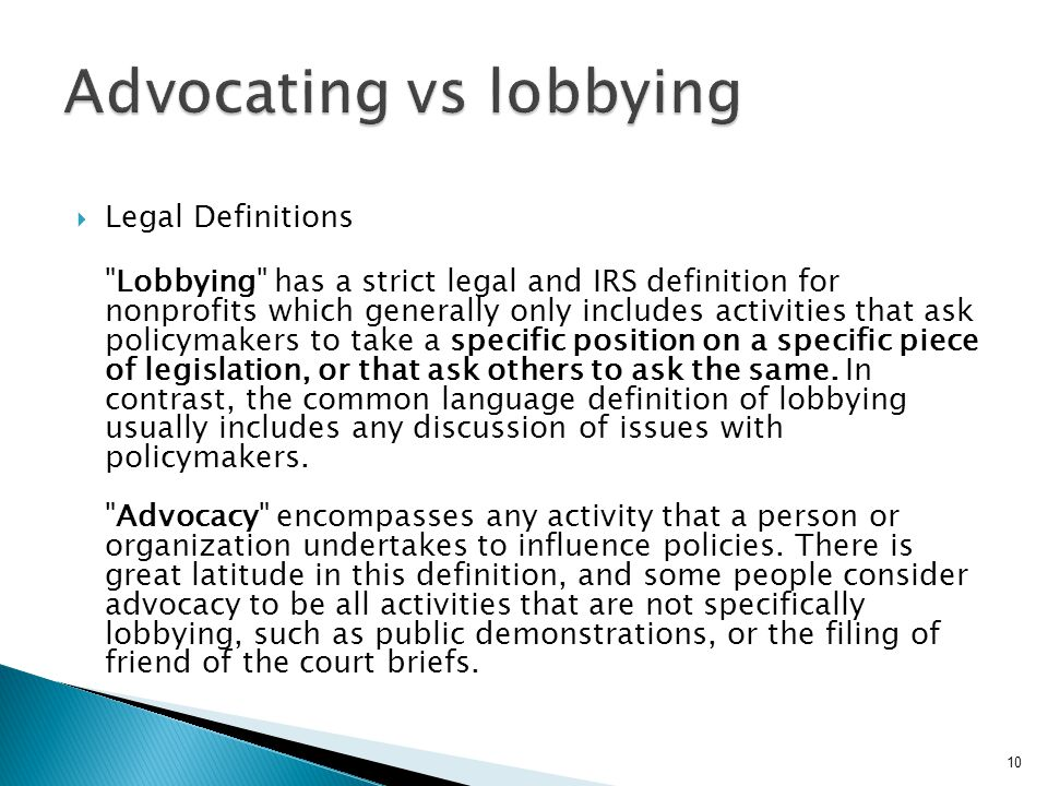  Legal Definitions Lobbying has a strict legal and IRS definition for nonprofits which generally only includes activities that ask policymakers to take a specific position on a specific piece of legislation, or that ask others to ask the same.