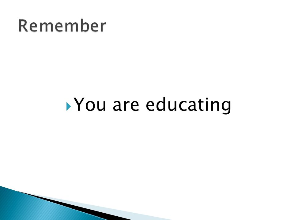  You are educating
