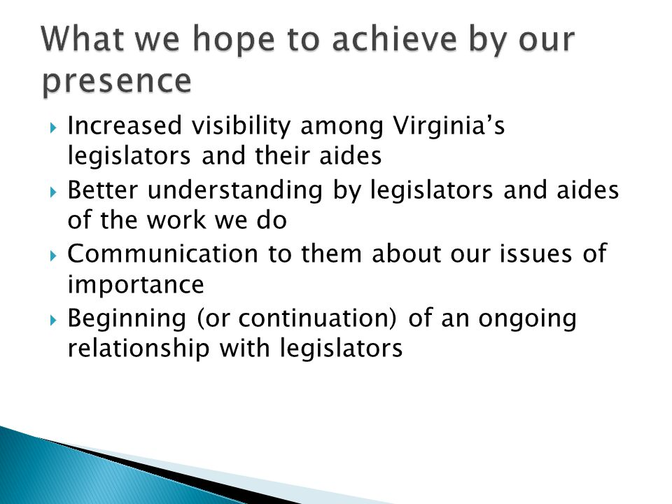  Increased visibility among Virginia's legislators and their aides  Better understanding by legislators and aides of the work we do  Communication to them about our issues of importance  Beginning (or continuation) of an ongoing relationship with legislators
