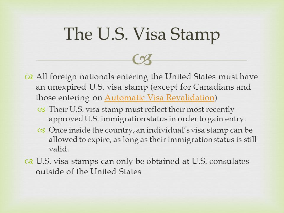   All foreign nationals entering the United States must have an unexpired U.S. visa stamp (except for Canadians and those entering on Automatic Visa