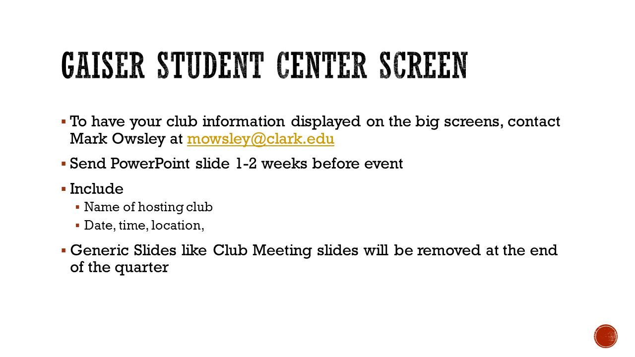  To have your club information displayed on the big screens, contact Mark Owsley at mowsley@clark.edumowsley@clark.edu  Send PowerPoint slide 1-2 weeks before event  Include  Name of hosting club  Date, time, location,  Generic Slides like Club Meeting slides will be removed at the end of the quarter
