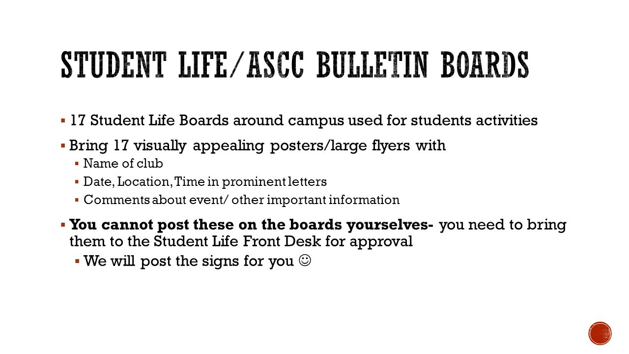  17 Student Life Boards around campus used for students activities  Bring 17 visually appealing posters/large flyers with  Name of club  Date, Location, Time in prominent letters  Comments about event/ other important information  You cannot post these on the boards yourselves- you need to bring them to the Student Life Front Desk for approval  We will post the signs for you