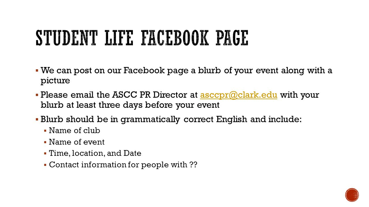 We can post on our Facebook page a blurb of your event along with a picture  Please email the ASCC PR Director at asccpr@clark.edu with your blurb at least three days before your eventasccpr@clark.edu  Blurb should be in grammatically correct English and include:  Name of club  Name of event  Time, location, and Date  Contact information for people with ??