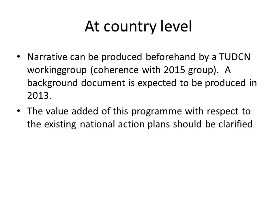 At country level Narrative can be produced beforehand by a TUDCN workinggroup (coherence with 2015 group). A background document is expected to be pro