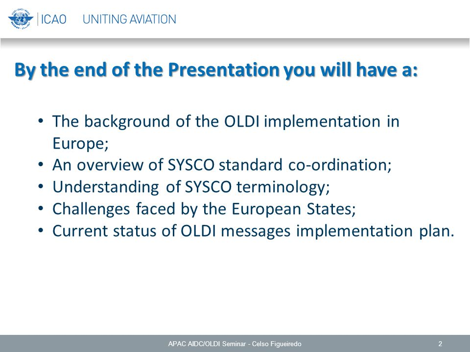 2 By the end of the Presentation you will have a: The background of the OLDI implementation in Europe; An overview of SYSCO standard co-ordination; Understanding of SYSCO terminology; Challenges faced by the European States; Current status of OLDI messages implementation plan.