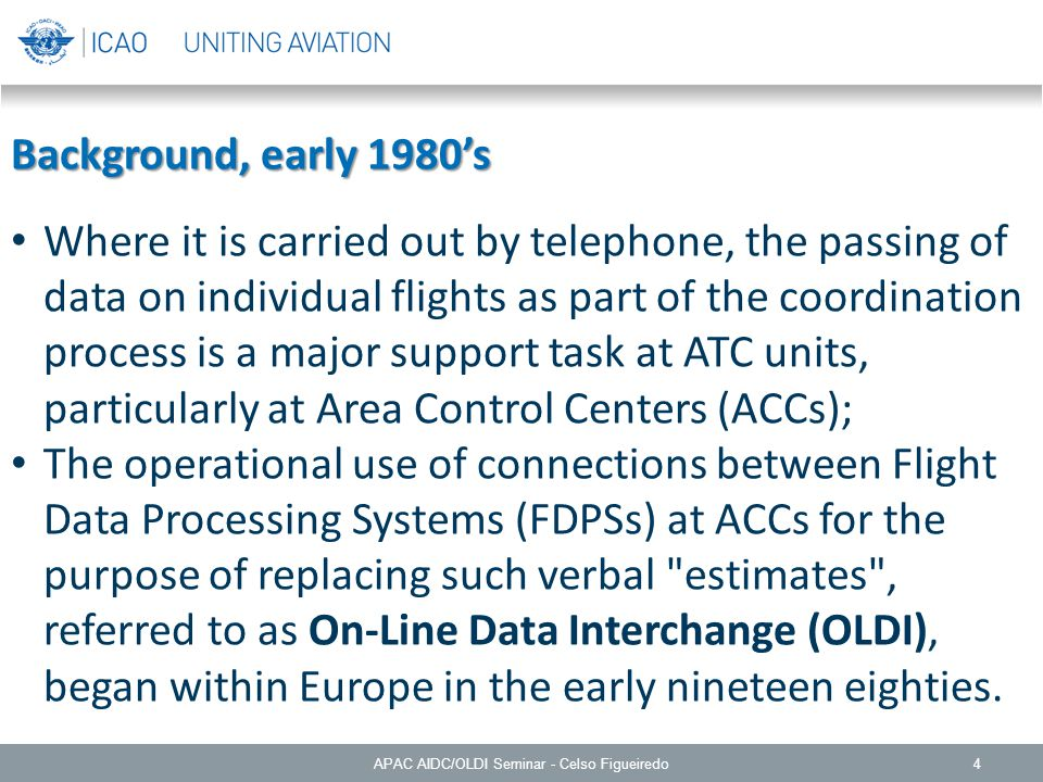 4 Background, early 1980's Where it is carried out by telephone, the passing of data on individual flights as part of the coordination process is a major support task at ATC units, particularly at Area Control Centers (ACCs); The operational use of connections between Flight Data Processing Systems (FDPSs) at ACCs for the purpose of replacing such verbal estimates , referred to as On-Line Data Interchange (OLDI), began within Europe in the early nineteen eighties.