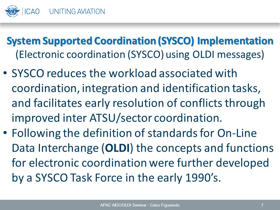 7 System Supported Coordination (SYSCO) Implementation (Electronic coordination (SYSCO) using OLDI messages) SYSCO reduces the workload associated with coordination, integration and identification tasks, and facilitates early resolution of conflicts through improved inter ATSU/sector coordination.