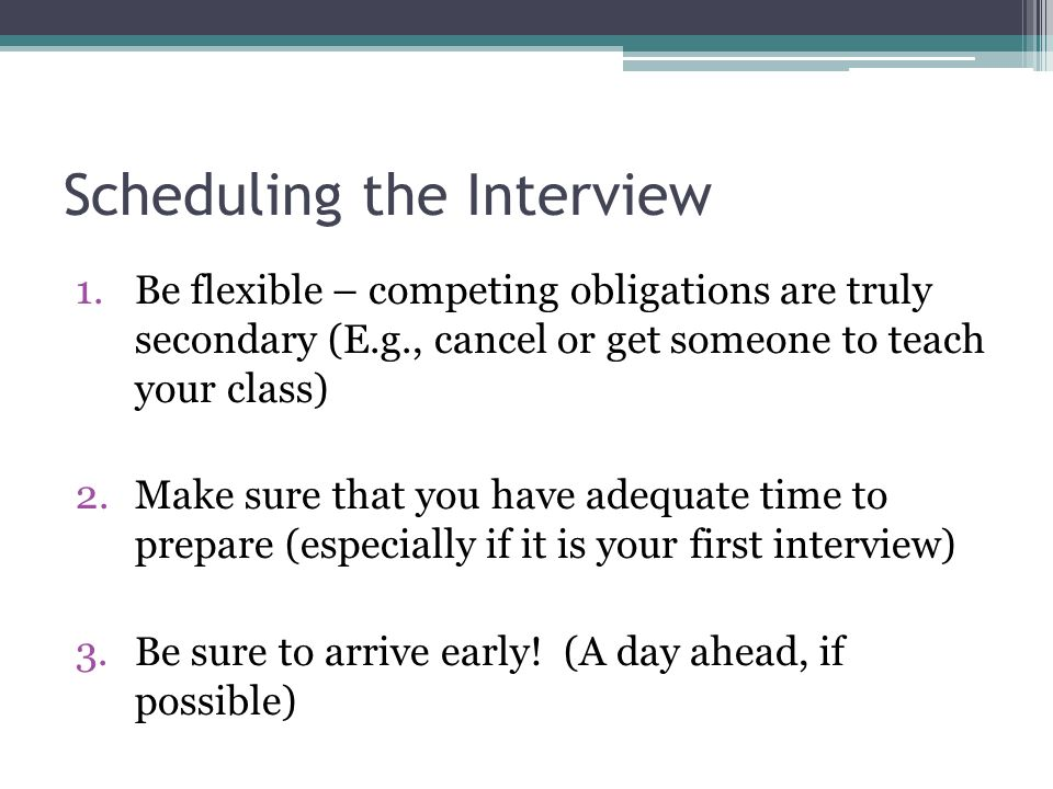 Scheduling the Interview 1.Be flexible – competing obligations are truly secondary (E.g., cancel or get someone to teach your class) 2.Make sure that you have adequate time to prepare (especially if it is your first interview) 3.Be sure to arrive early.