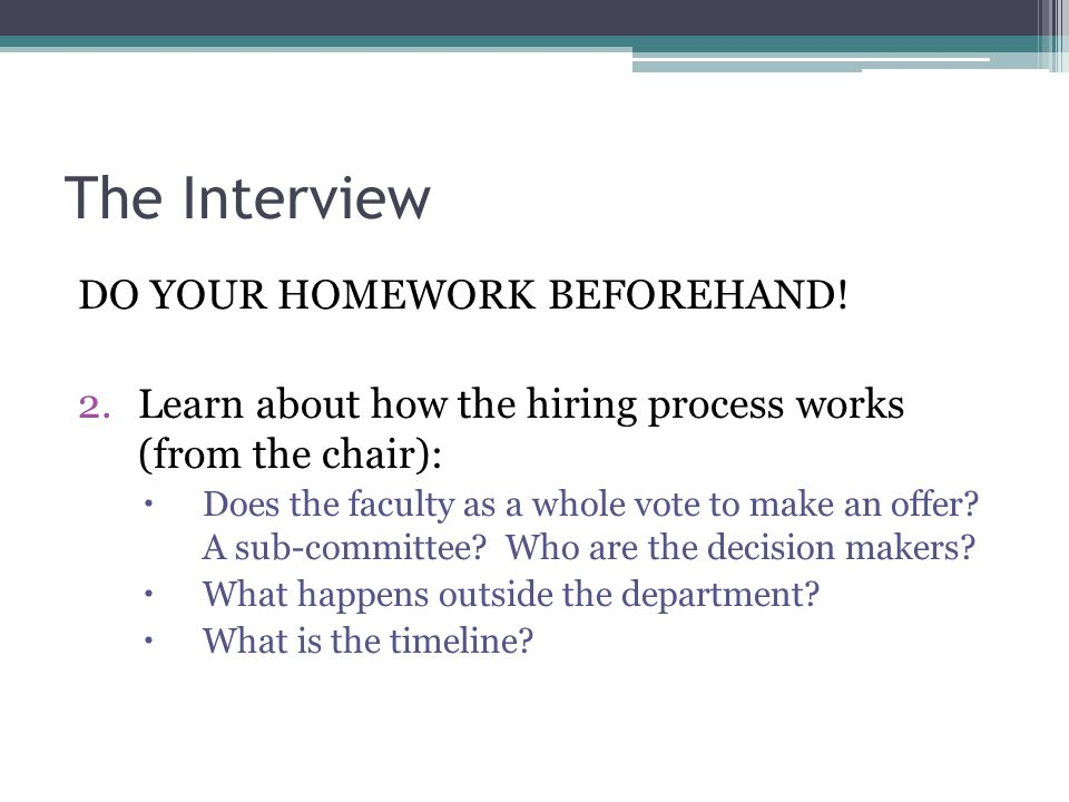 The Interview DO YOUR HOMEWORK BEFOREHAND! 2.Learn about how the hiring process works (from the chair):  Does the faculty as a whole vote to make an