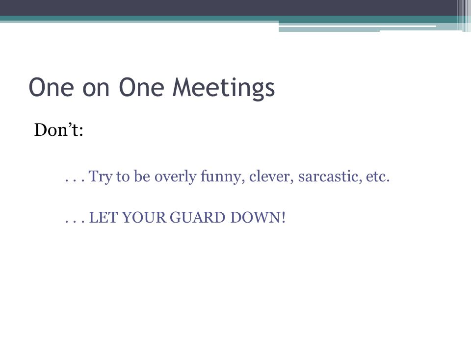 One on One Meetings Don't:... Try to be overly funny, clever, sarcastic, etc.... LET YOUR GUARD DOWN!