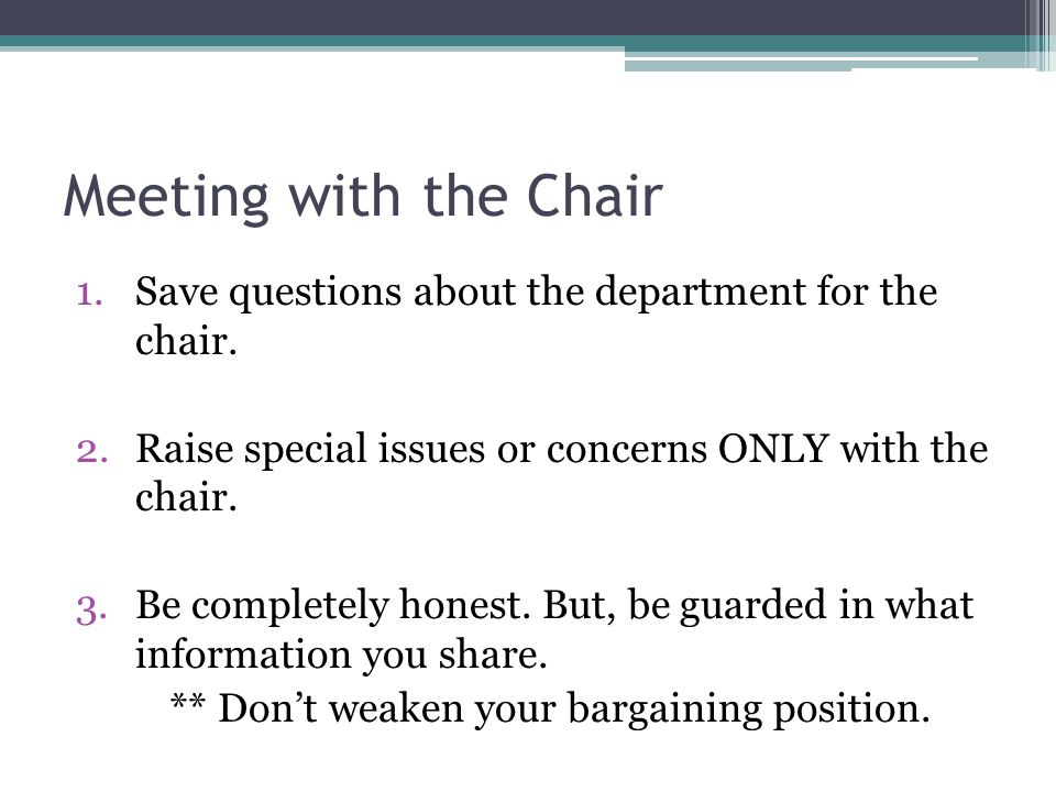 Meeting with the Chair 1.Save questions about the department for the chair. 2.Raise special issues or concerns ONLY with the chair. 3.Be completely ho