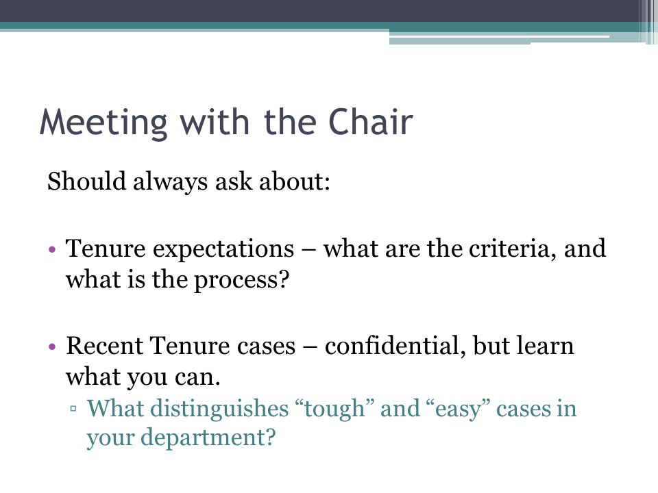 Meeting with the Chair Should always ask about: Tenure expectations – what are the criteria, and what is the process? Recent Tenure cases – confidenti
