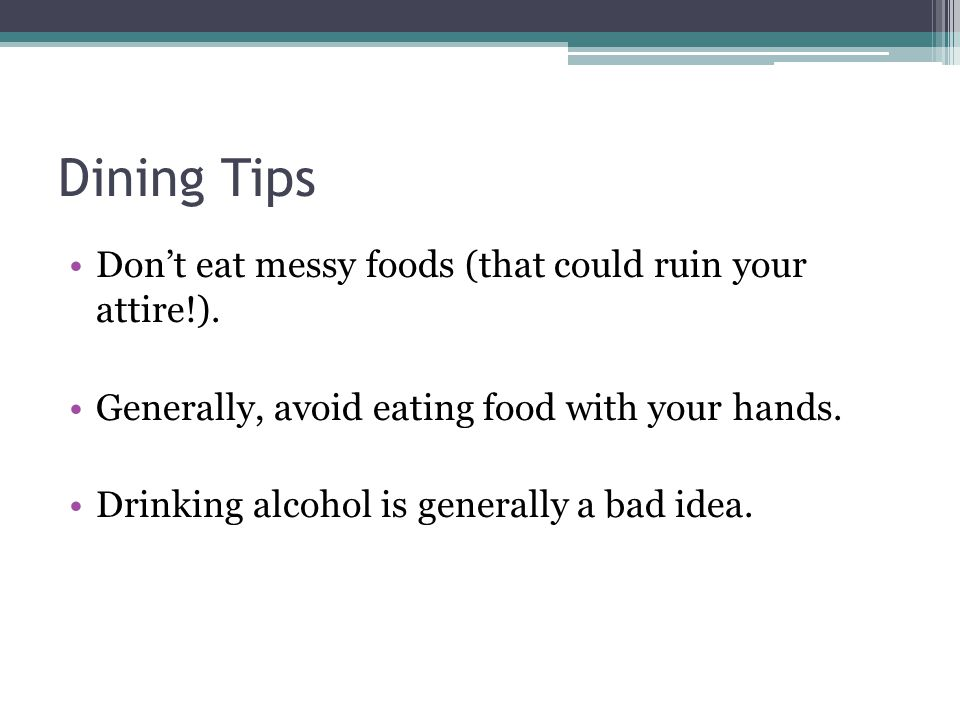 Dining Tips Don't eat messy foods (that could ruin your attire!). Generally, avoid eating food with your hands. Drinking alcohol is generally a bad id