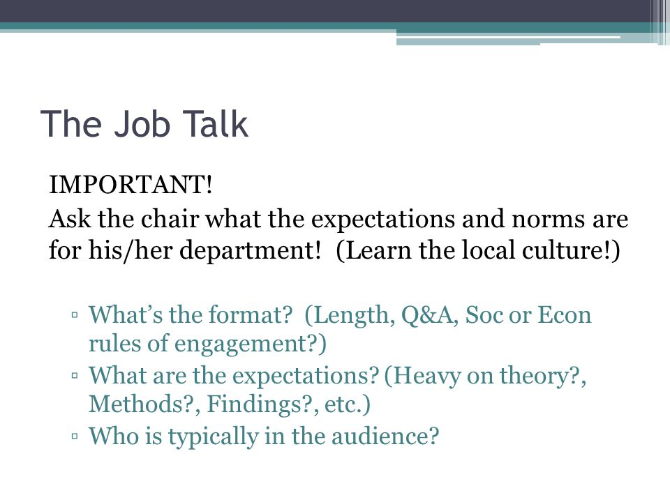 The Job Talk IMPORTANT! Ask the chair what the expectations and norms are for his/her department! (Learn the local culture!) ▫What's the format? (Leng