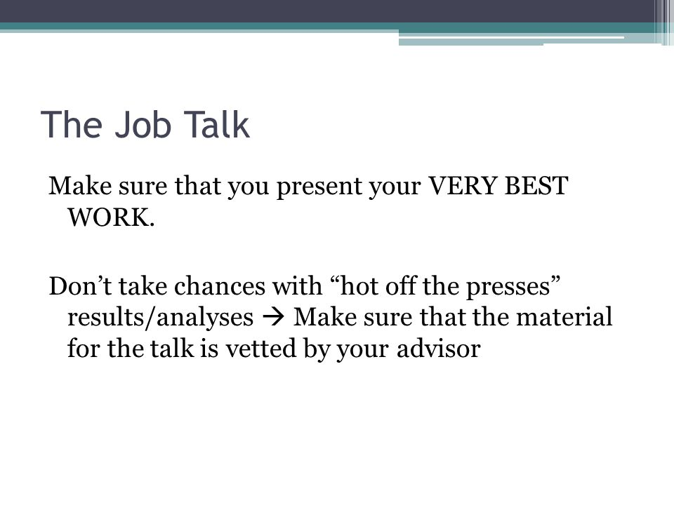 The Job Talk Make sure that you present your VERY BEST WORK.
