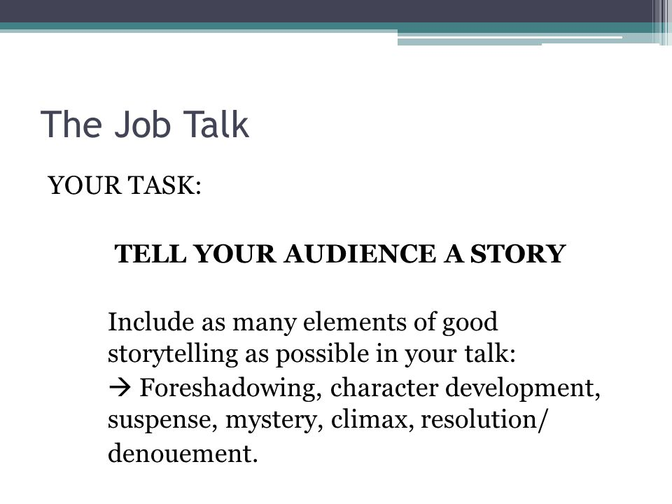 The Job Talk YOUR TASK: TELL YOUR AUDIENCE A STORY Include as many elements of good storytelling as possible in your talk:  Foreshadowing, character