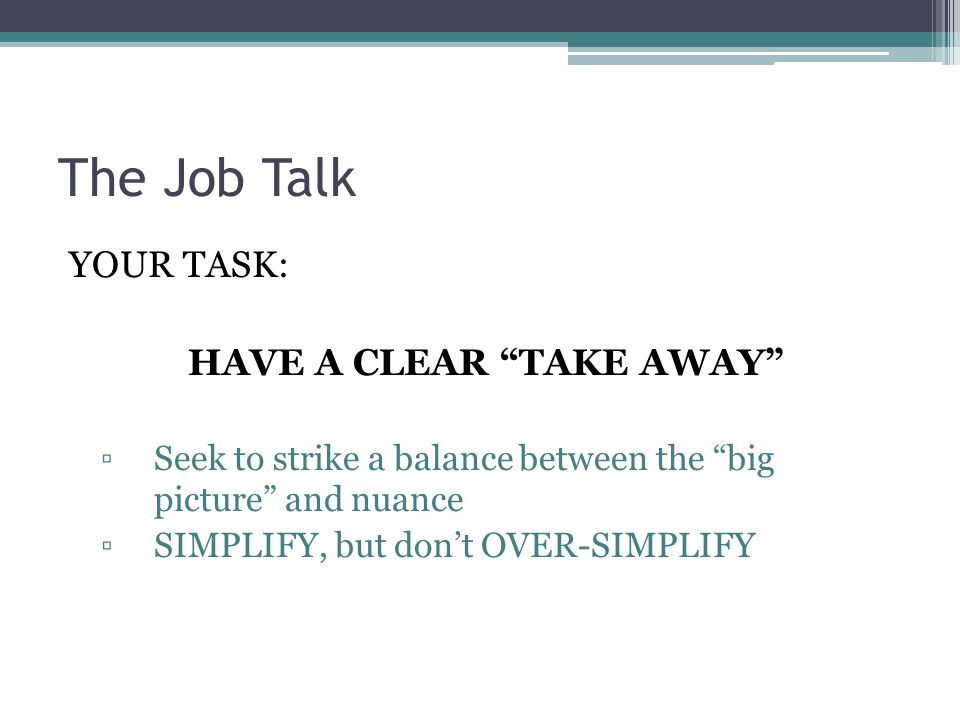 """The Job Talk YOUR TASK: HAVE A CLEAR """"TAKE AWAY"""" ▫Seek to strike a balance between the """"big picture"""" and nuance ▫SIMPLIFY, but don't OVER-SIMPLIFY"""