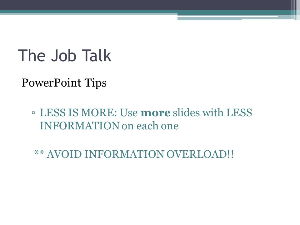 The Job Talk PowerPoint Tips ▫LESS IS MORE: Use more slides with LESS INFORMATION on each one ** AVOID INFORMATION OVERLOAD!!