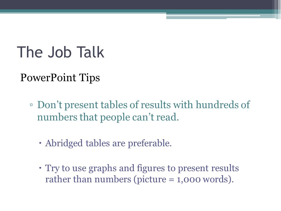 The Job Talk PowerPoint Tips ▫Don't present tables of results with hundreds of numbers that people can't read.