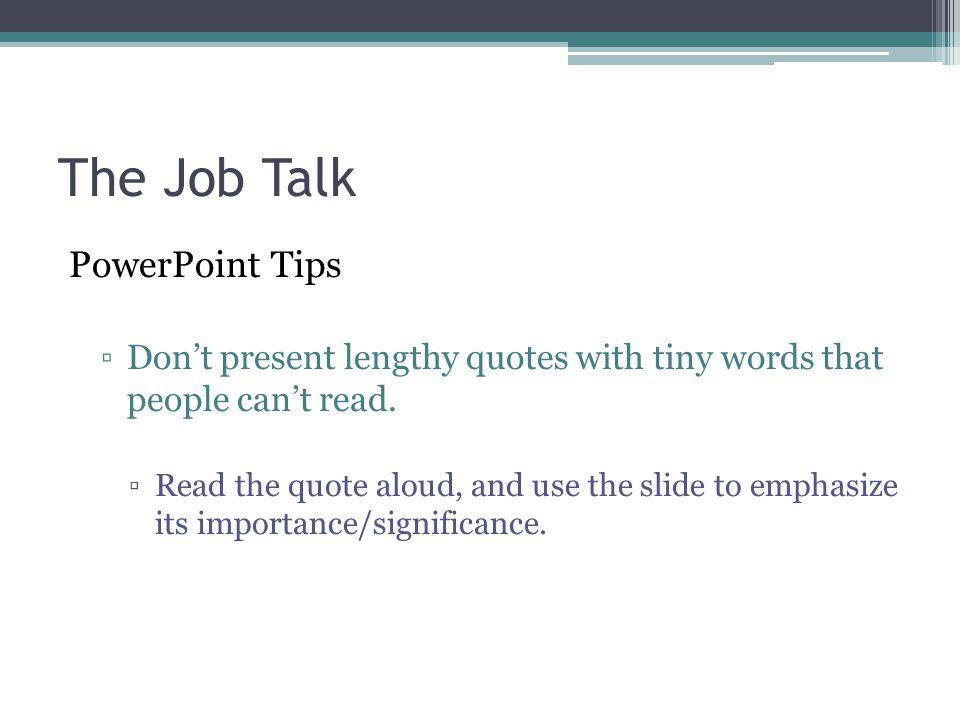 The Job Talk PowerPoint Tips ▫Don't present lengthy quotes with tiny words that people can't read. ▫Read the quote aloud, and use the slide to emphasi