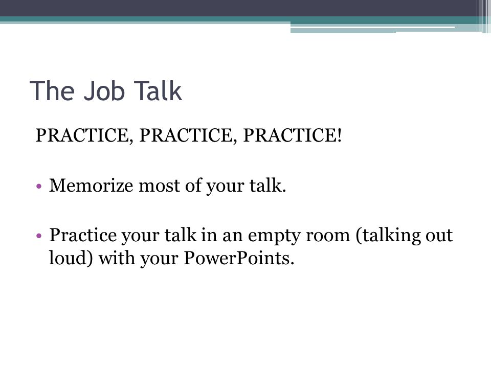 The Job Talk PRACTICE, PRACTICE, PRACTICE! Memorize most of your talk. Practice your talk in an empty room (talking out loud) with your PowerPoints.