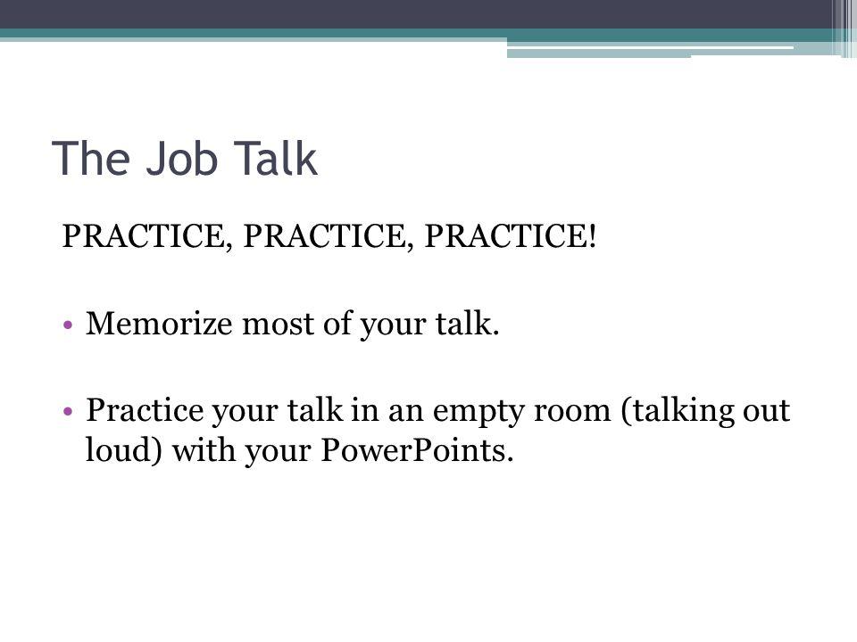 The Job Talk PRACTICE, PRACTICE, PRACTICE.Memorize most of your talk.