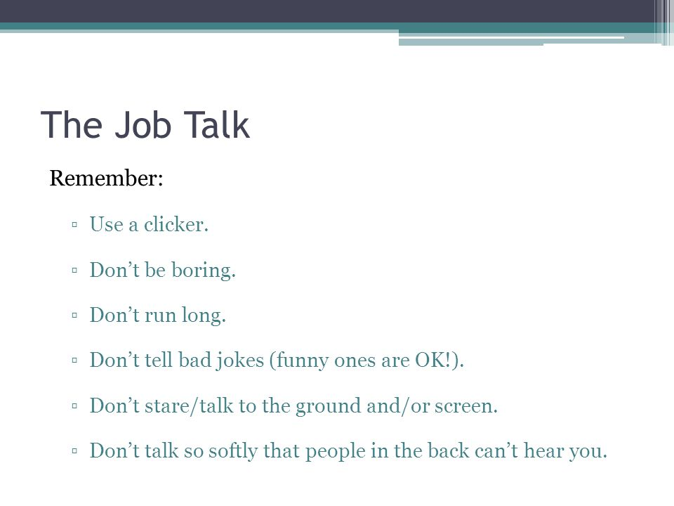 The Job Talk Remember: ▫Use a clicker. ▫Don't be boring. ▫Don't run long. ▫Don't tell bad jokes (funny ones are OK!). ▫Don't stare/talk to the ground