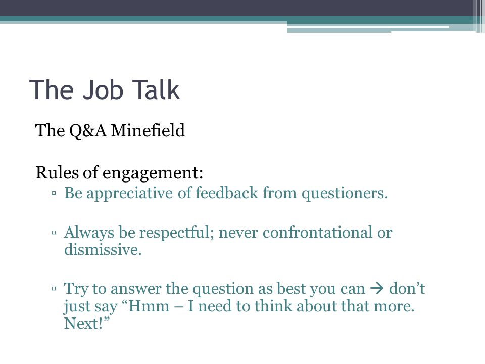 The Job Talk The Q&A Minefield Rules of engagement: ▫Be appreciative of feedback from questioners. ▫Always be respectful; never confrontational or dis