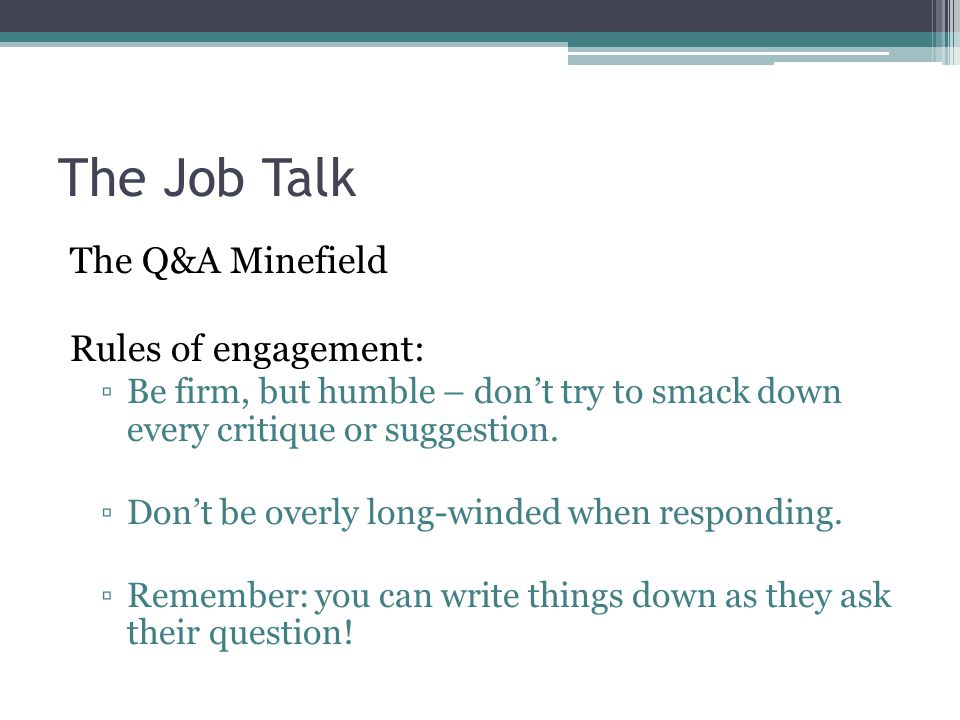 The Job Talk The Q&A Minefield Rules of engagement: ▫Be firm, but humble – don't try to smack down every critique or suggestion. ▫Don't be overly long